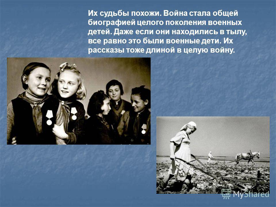 Их судьбы похожи. Война стала общей биографией целого поколения военных детей. Даже если они находились в тылу, все равно это были военные дети. Их рассказы тоже длиной в целую войну.