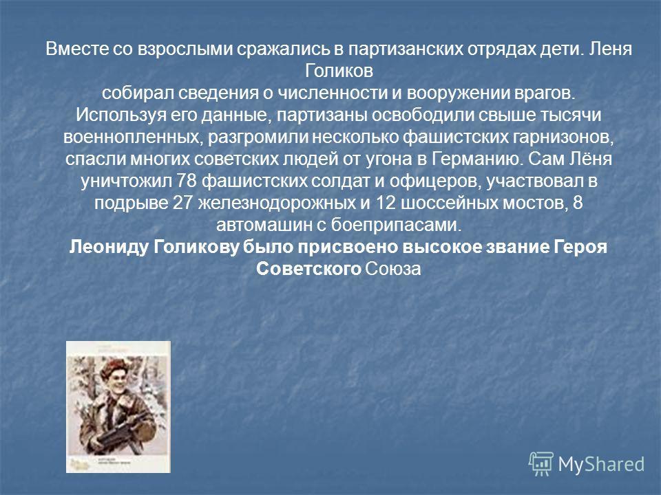 Вместе со взрослыми сражались в партизанских отрядах дети. Леня Голиков собирал сведения о численности и вооружении врагов. Используя его данные, партизаны освободили свыше тысячи военнопленных, разгромили несколько фашистских гарнизонов, спасли мног