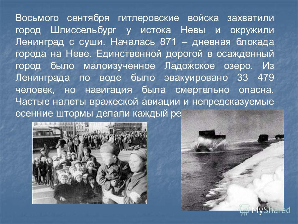Восьмого сентября гитлеровские войска захватили город Шлиссельбург у истока Невы и окружили Ленинград с суши. Началась 871 – дневная блокада города на Неве. Единственной дорогой в осажденный город было малоизученное Ладожское озеро. Из Ленинграда по