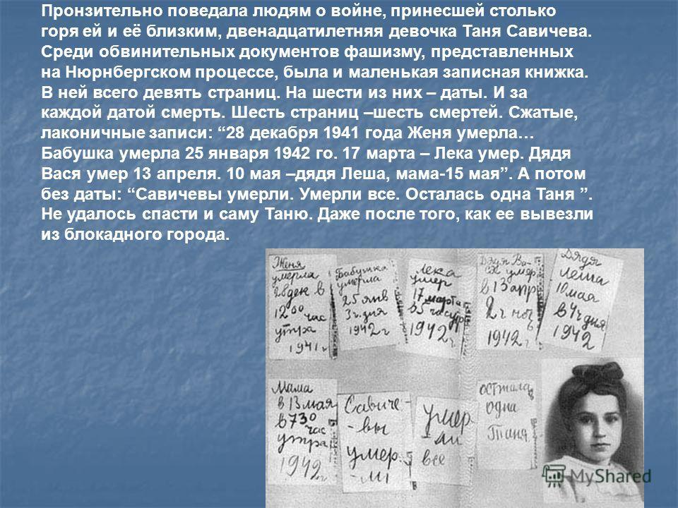 Пронзительно поведала людям о войне, принесшей столько горя ей и её близким, двенадцатилетняя девочка Таня Савичева. Среди обвинительных документов фашизму, представленных на Нюрнбергском процессе, была и маленькая записная книжка. В ней всего девять
