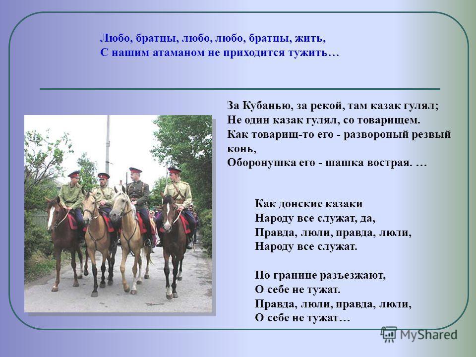 За Кубанью, за рекой, там казак гулял; Не один казак гулял, со товарищем. Как товарищ-то его - развороный резвый конь, Оборонушка его - шашка вострая. … Любо, братцы, любо, любо, братцы, жить, С нашим атаманом не приходится тужить… Как донские казаки