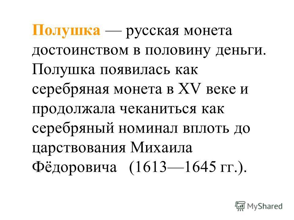 Полушка русская монета достоинством в половину деньги. Полушка появилась как серебряная монета в XV веке и продолжала чеканиться как серебряный номинал вплоть до царствования Михаила Фёдоровича (16131645 гг.).
