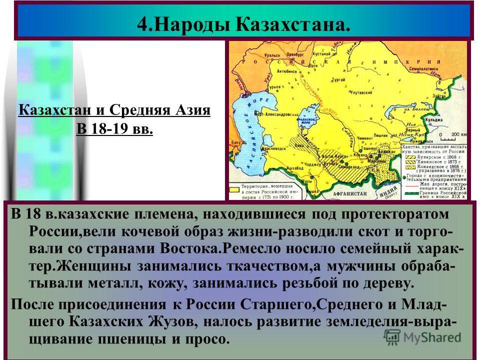 Меню В 18 в.казахские племена, находившиеся под протекторатом России,вели кочевой образ жизни-разводили скот и торго- вали со странами Востока.Ремесло носило семейный харак- тер.Женщины занимались ткачеством,а мужчины обраба- тывали металл, кожу, зан