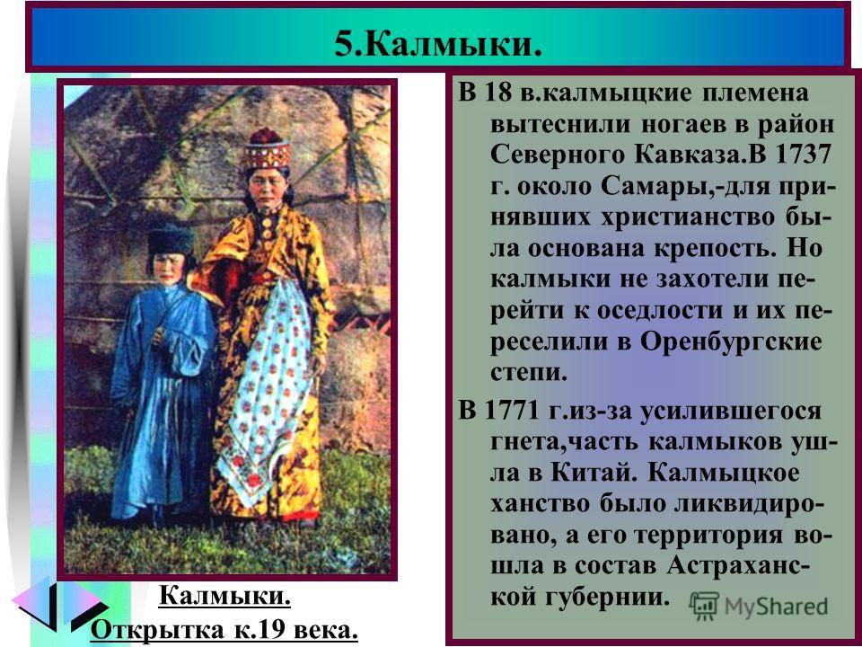 Меню В 18 в.калмыцкие племена вытеснили ногаев в район Северного Кавказа.В 1737 г. около Самары,-для при- нявших христианство бы- ла основана крепость. Но калмыки не захотели пе- рейти к оседлости и их пе- реселили в Оренбургские степи. В 1771 г.из-з