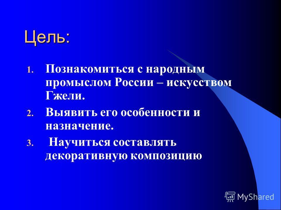Цель: 1. Познакомиться с народным промыслом России – искусством Гжели. 2. Выявить его особенности и назначение. 3. Научиться составлять декоративную композицию