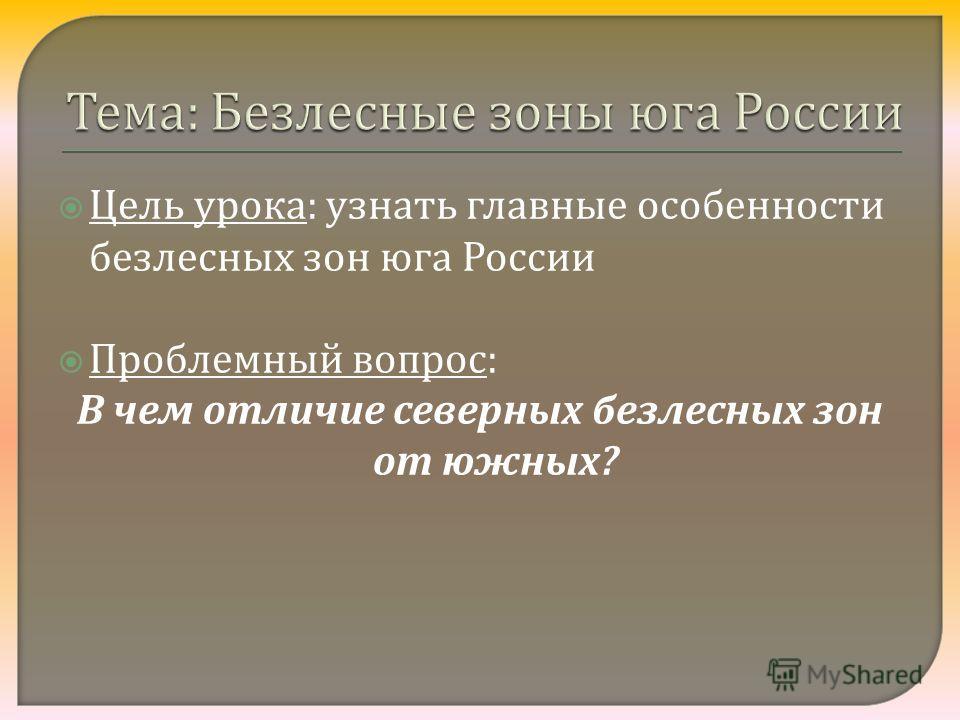 Цель урока : узнать главные особенности безлесных зон юга России Проблемный вопрос : В чем отличие северных безлесных зон от южных ?