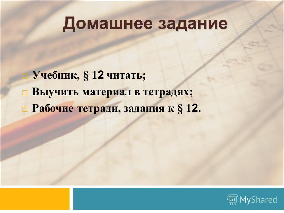 Домашнее задание Учебник, § 1 2 читать; Выучить материал в тетрадях; Рабочие тетради, задания к § 1 2.