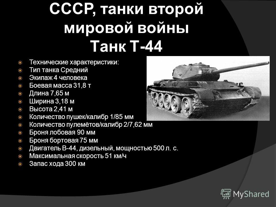 СССР, танки второй мировой войны Танк Т-44 Технические характеристики: Тип танка Средний Экипаж 4 человека Боевая масса 31,8 т Длина 7,65 м Ширина 3,18 м Высота 2,41 м Количество пушек/калибр 1/85 мм Количество пулемётов/калибр 2/7,62 мм Броня лобова