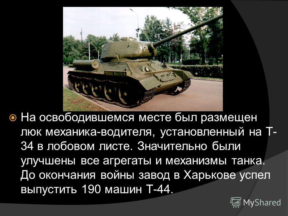 На освободившемся месте был размещен люк механика-водителя, установленный на Т- 34 в лобовом листе. Значительно были улучшены все агрегаты и механизмы танка. До окончания войны завод в Харькове успел выпустить 190 машин Т-44.
