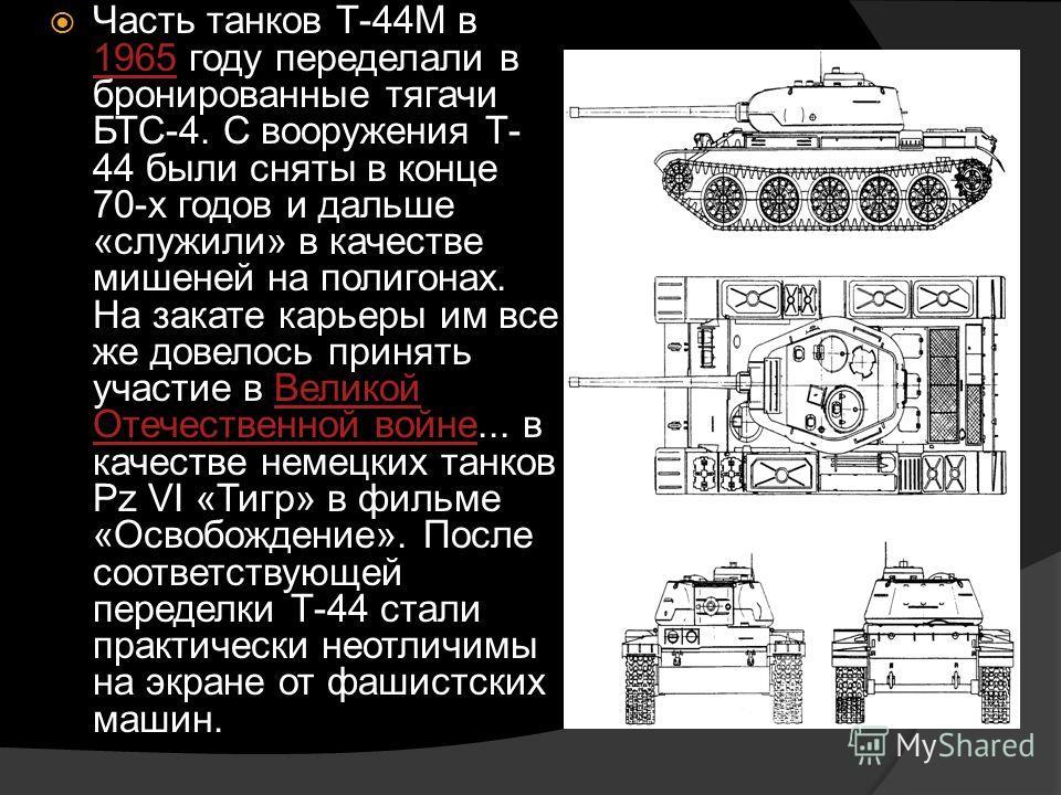 Часть танков Т-44М в 1965 году переделали в бронированные тягачи БТС-4. С вооружения Т- 44 были сняты в конце 70-х годов и дальше «служили» в качестве мишеней на полигонах. На закате карьеры им все же довелось принять участие в Великой Отечественной