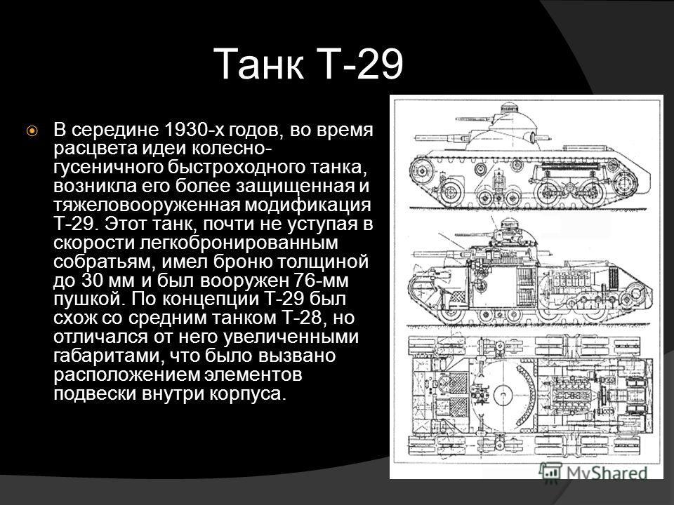 Танк Т-29 В середине 1930-х годов, во время расцвета идеи колесно- гусеничного быстроходного танка, возникла его более защищенная и тяжеловооруженная модификация Т-29. Этот танк, почти не уступая в скорости легкобронированным собратьям, имел броню то