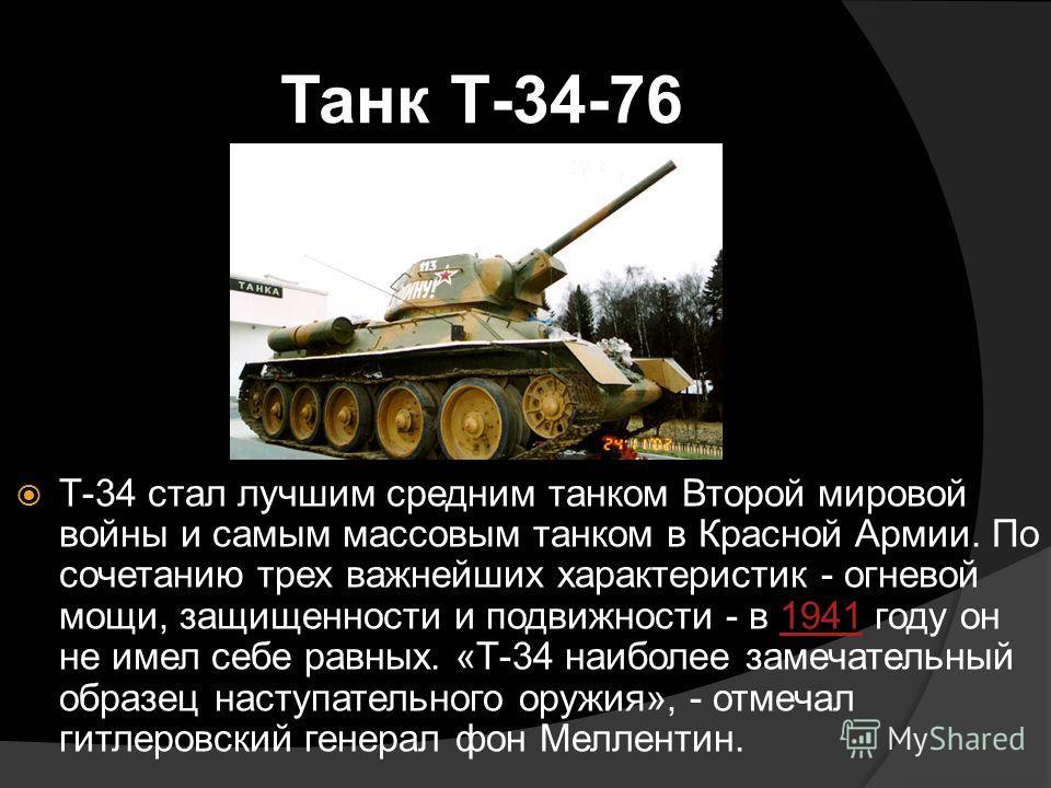 Танк Т-34-76 Т-34 стал лучшим средним танком Второй мировой войны и самым массовым танком в Красной Армии. По сочетанию трех важнейших характеристик - огневой мощи, защищенности и подвижности - в 1941 году он не имел себе равных. «Т-34 наиболее замеч