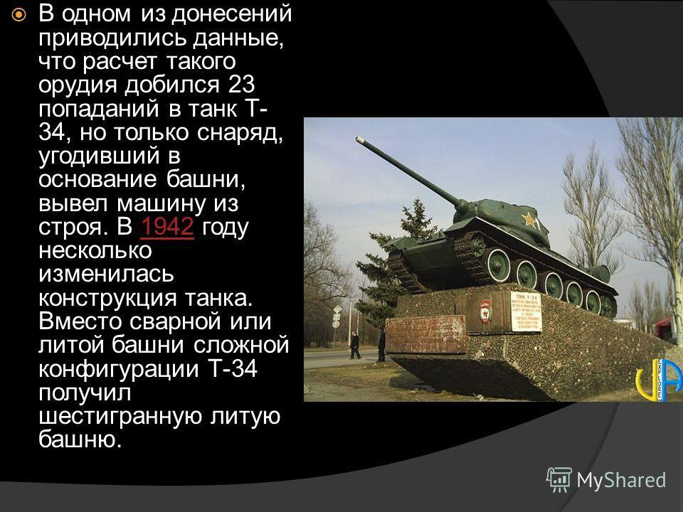 В одном из донесений приводились данные, что расчет такого орудия добился 23 попаданий в танк Т- 34, но только снаряд, угодивший в основание башни, вывел машину из строя. В 1942 году несколько изменилась конструкция танка. Вместо сварной или литой ба