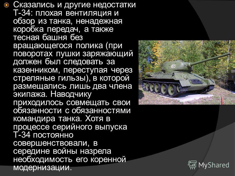 Сказались и другие недостатки Т-34: плохая вентиляция и обзор из танка, ненадежная коробка передач, а также тесная башня без вращающегося полика (при поворотах пушки заряжающий должен был следовать за казенником, переступая через стреляные гильзы), в