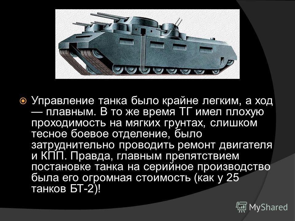 Управление танка было крайне легким, а ход плавным. В то же время ТГ имел плохую проходимость на мягких грунтах, слишком тесное боевое отделение, было затруднительно проводить ремонт двигателя и КПП. Правда, главным препятствием постановке танка на с