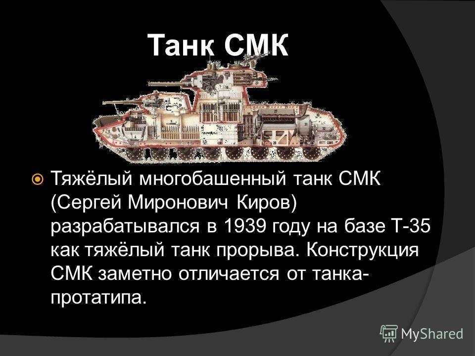 Танк СМК Тяжёлый многобашенный танк СМК (Сергей Миронович Киров) разрабатывался в 1939 году на базе Т-35 как тяжёлый танк прорыва. Конструкция СМК заметно отличается от танка- протатипа.