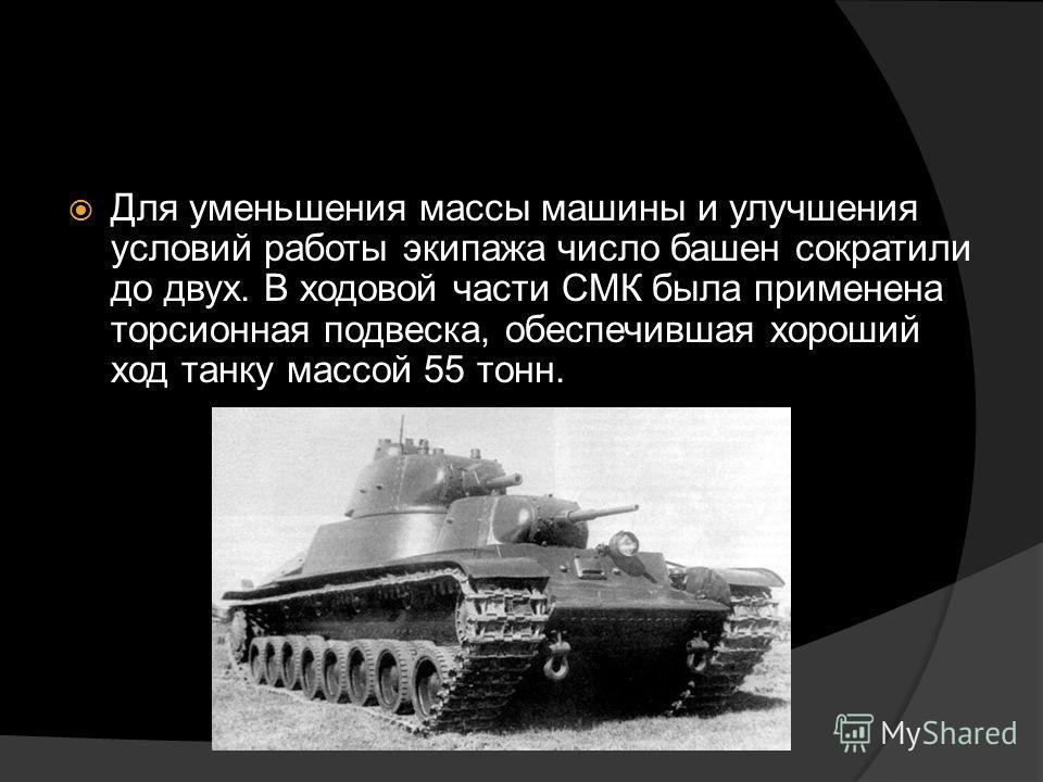 Для уменьшения массы машины и улучшения условий работы экипажа число башен сократили до двух. В ходовой части СМК была применена торсионная подвеска, обеспечившая хороший ход танку массой 55 тонн.