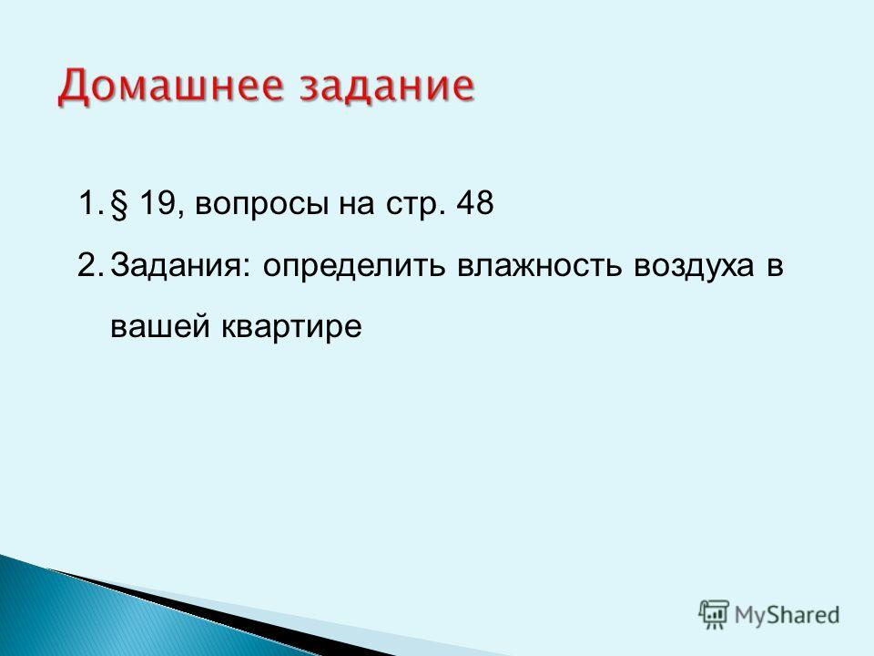 1.§ 19, вопросы на стр. 48 2.Задания: определить влажность воздуха в вашей квартире
