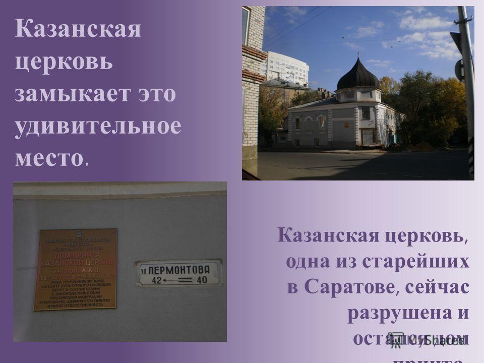 Казанская церковь, одна из старейших в Саратове, сейчас разрушена и остался дом причта. Казанская церковь замыкает это удивительное место.