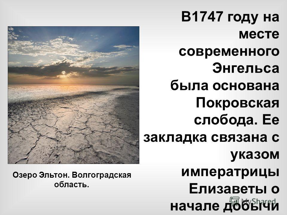 В1747 году на месте современного Энгельса была основана Покровская слобода. Ее закладка связана с указом императрицы Елизаветы о начале добычи соли на озере Эльтон. Здесь заканчивался Эльтонский тракт, по которому везли соль с озера Эльтон. Озеро Эль