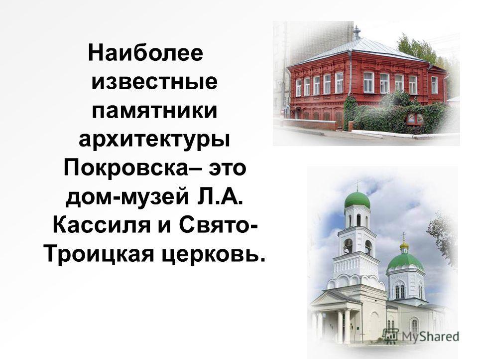 Наиболее известные памятники архитектуры Покровска– это дом-музей Л.А. Кассиля и Свято- Троицкая церковь.