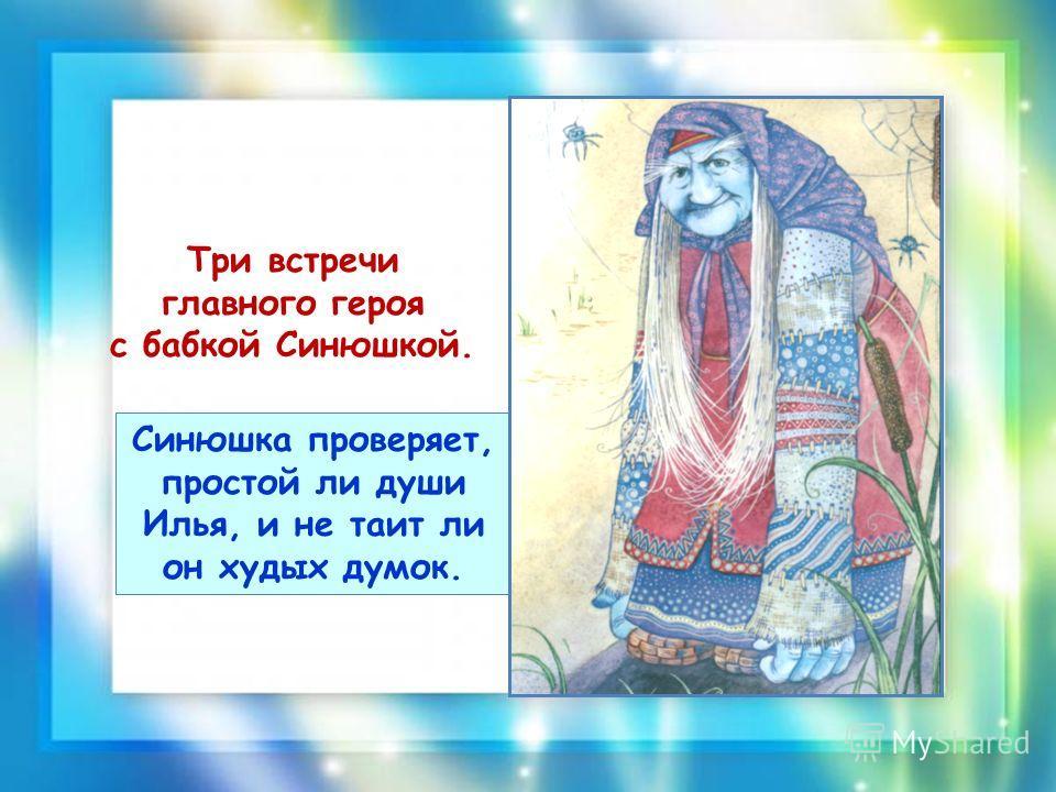 Три встречи главного героя с бабкой Синюшкой. Синюшка проверяет, простой ли души Илья, и не таит ли он худых думок.