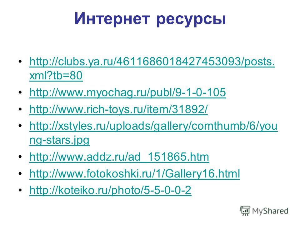 Интернет ресурсы http://clubs.ya.ru/4611686018427453093/posts. xml?tb=80http://clubs.ya.ru/4611686018427453093/posts. xml?tb=80 http://www.myochag.ru/publ/9-1-0-105 http://www.rich-toys.ru/item/31892/ http://xstyles.ru/uploads/gallery/comthumb/6/you
