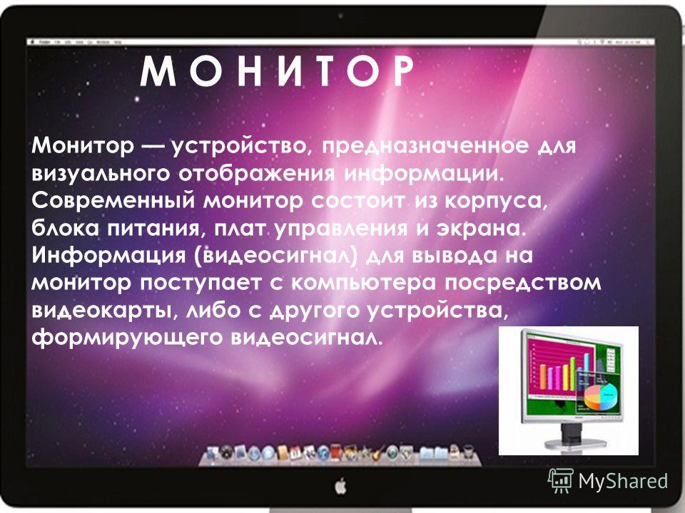М О Н И Т О Р Монитор устройство, предназначенное для визуального отображения информации. Современный монитор состоит из корпуса, блока питания, плат управления и экрана. Информация (видеосигнал) для вывода на монитор поступает с компьютера посредств