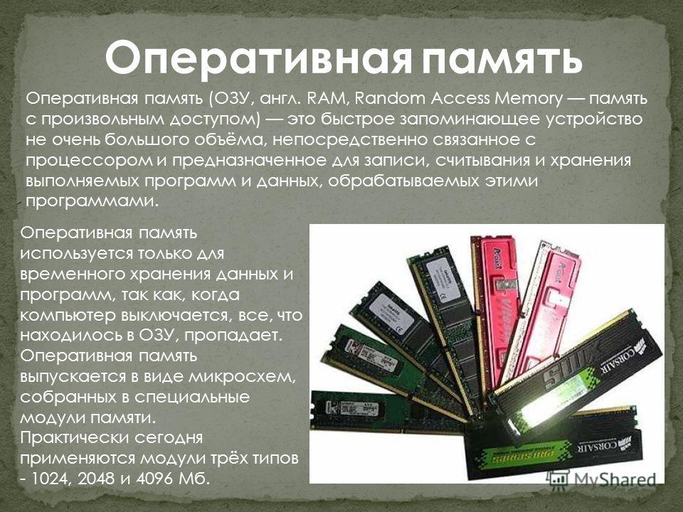 Оперативная память Оперативная память (ОЗУ, англ. RAM, Random Access Memory память с произвольным доступом) это быстрое запоминающее устройство не очень большого объёма, непосредственно связанное с процессором и предназначенное для записи, считывания