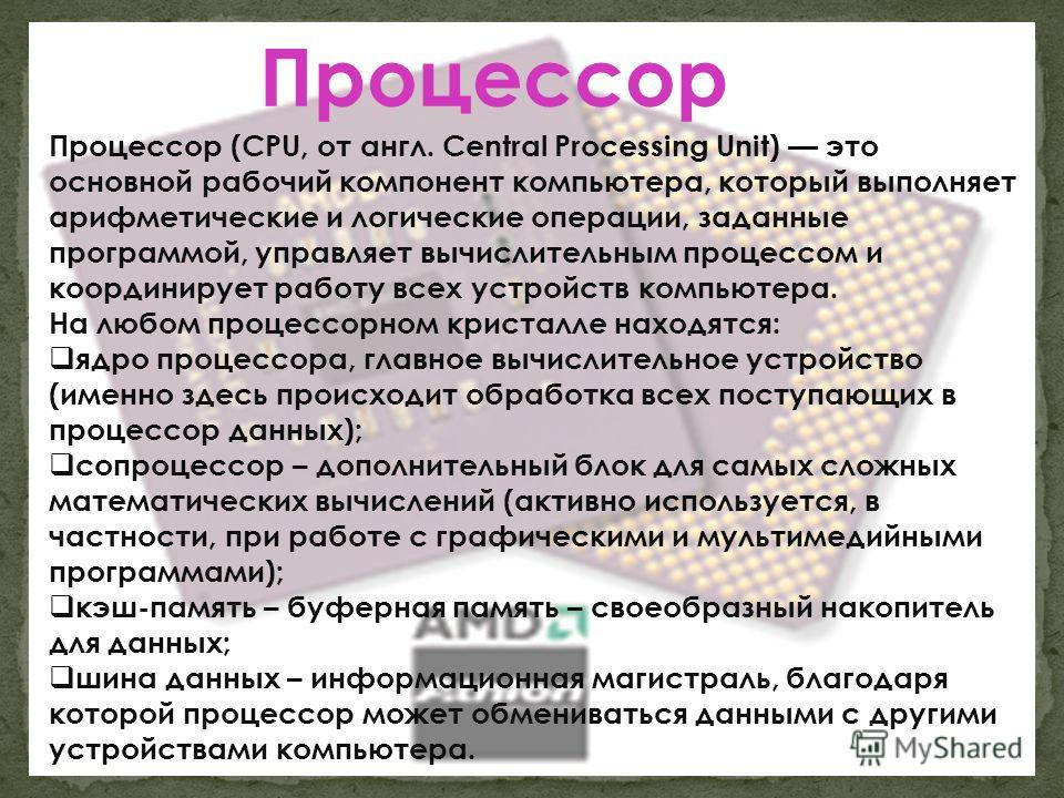 Процессор (CPU, от англ. Central Processing Unit) это основной рабочий компонент компьютера, который выполняет арифметические и логические операции, заданные программой, управляет вычислительным процессом и координирует работу всех устройств компьюте