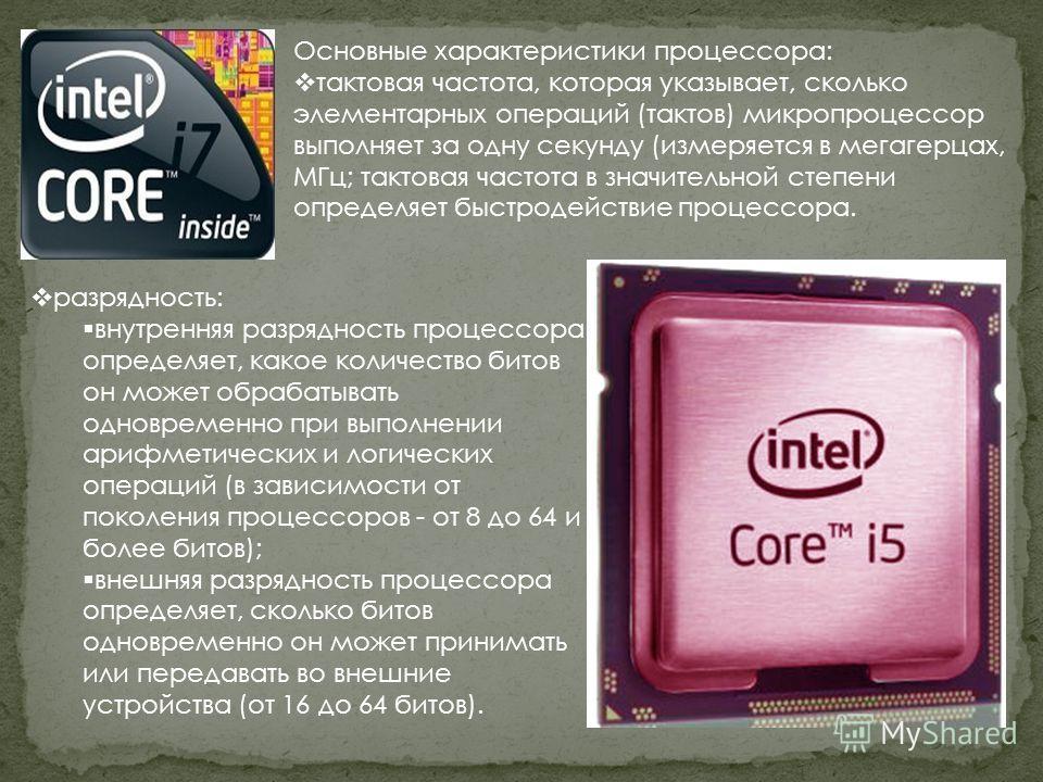 Основные характеристики процессора: тактовая частота, которая указывает, сколько элементарных операций (тактов) микропроцессор выполняет за одну секунду (измеряется в мегагерцах, МГц; тактовая частота в значительной степени определяет быстродействие
