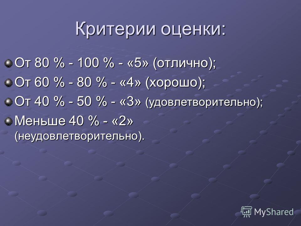 Критерии оценки: От 80 % - 100 % - «5» (отлично); От 60 % - 80 % - «4» (хорошо); От 40 % - 50 % - «3» (удовлетворительно); Меньше 40 % - «2» (неудовлетворительно).