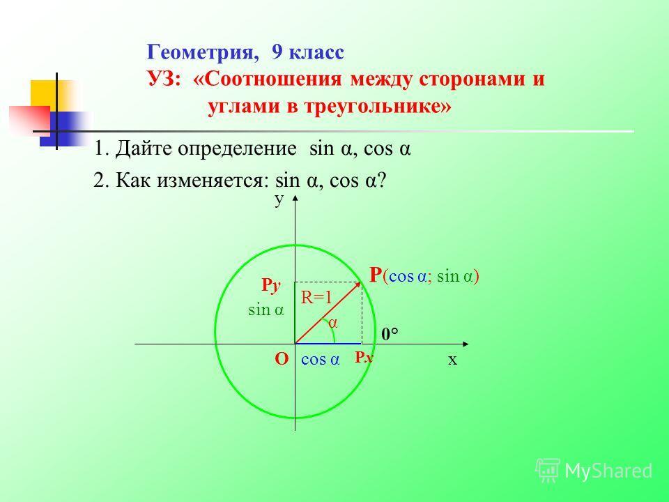 Геометрия, 9 класс УЗ: «Соотношения между сторонами и углами в треугольнике» 1. Дайте определение sin α, cos α 2. Как изменяется: sin α, cos α? y 0°0° P (cos α; sin α) cos αxO sin α PyPy PxPx R=1 α
