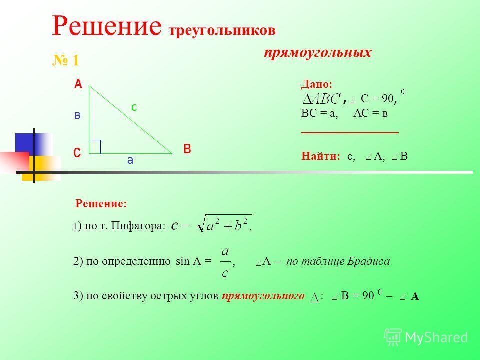 Решение треугольников прямоугольных Решение: 1 ) по т. Пифагора: с = 2) по определению sin А =, А – по таблице Брадиса 3) по свойству острых углов прямоугольного : В = 90 – А В С Дано:, С = 90, ВС = а, АС = в _______________ Найти: с, А, В с 1 а в А