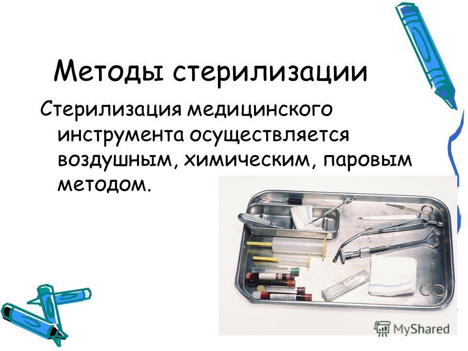 Методы стерилизации Стерилизация медицинского инструмента осуществляется воздушным, химическим, паровым методом.