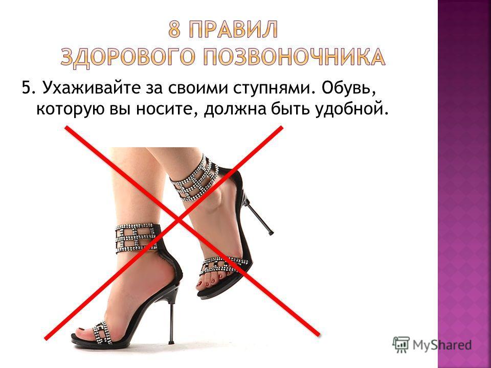 5. Ухаживайте за своими ступнями. Обувь, которую вы носите, должна быть удобной.