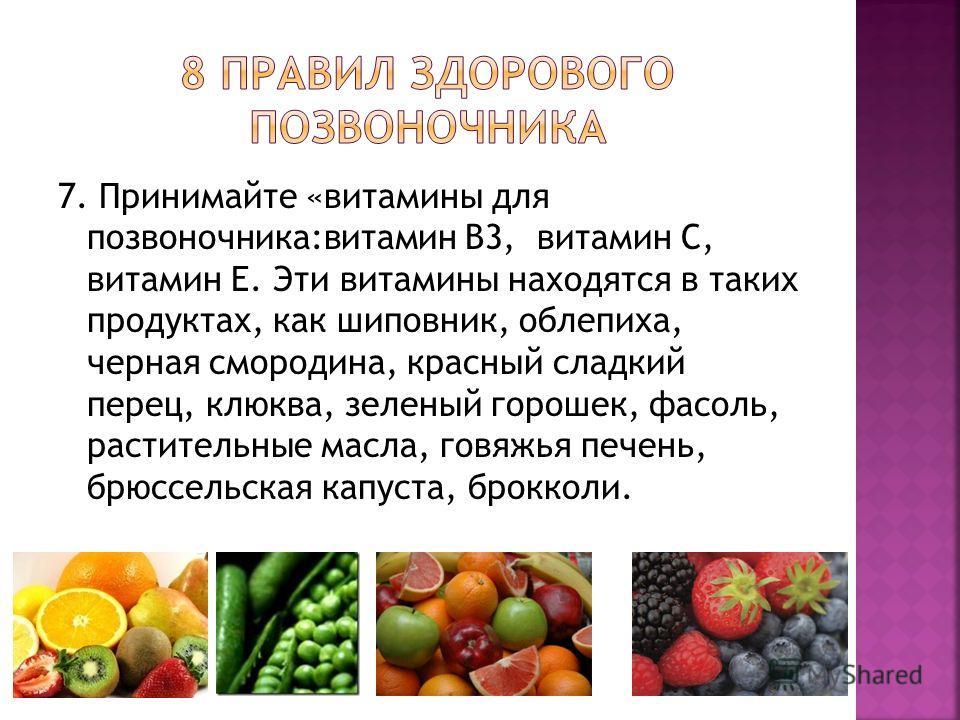 7. Принимайте «витамины для позвоночника:витамин В3, витамин С, витамин Е. Эти витамины находятся в таких продуктах, как шиповник, облепиха, черная смородина, красный сладкий перец, клюква, зеленый горошек, фасоль, растительные масла, говяжья печень,