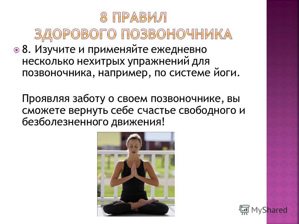 8. Изучите и применяйте ежедневно несколько нехитрых упражнений для позвоночника, например, по системе йоги. Проявляя заботу о своем позвоночнике, вы сможете вернуть себе счастье свободного и безболезненного движения!