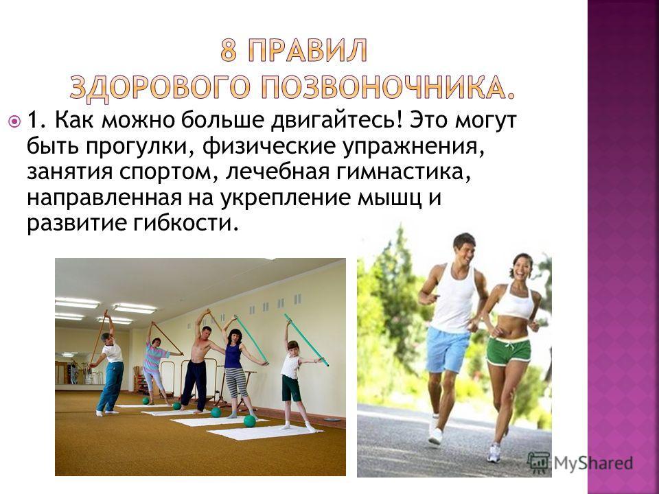 1. Как можно больше двигайтесь! Это могут быть прогулки, физические упражнения, занятия спортом, лечебная гимнастика, направленная на укрепление мышц и развитие гибкости.