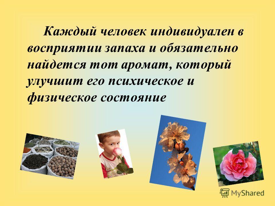Каждый человек индивидуален в восприятии запаха и обязательно найдется тот аромат, который улучшит его психическое и физическое состояние