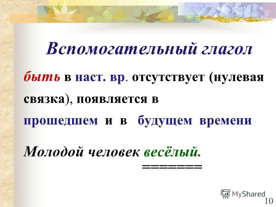 10 быть в наст. вр. отсутствует (нулевая связка), появляется в прошедшем и в будущем времени Молодой человек весёлый. ======= Вспомогательный глагол