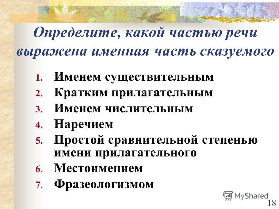 18 Определите, какой частью речи выражена именная часть сказуемого 1. Именем существительным 2. Кратким прилагательным 3. Именем числительным 4. Наречием 5. Простой сравнительной степенью имени прилагательного 6. Местоимением 7. Фразеологизмом