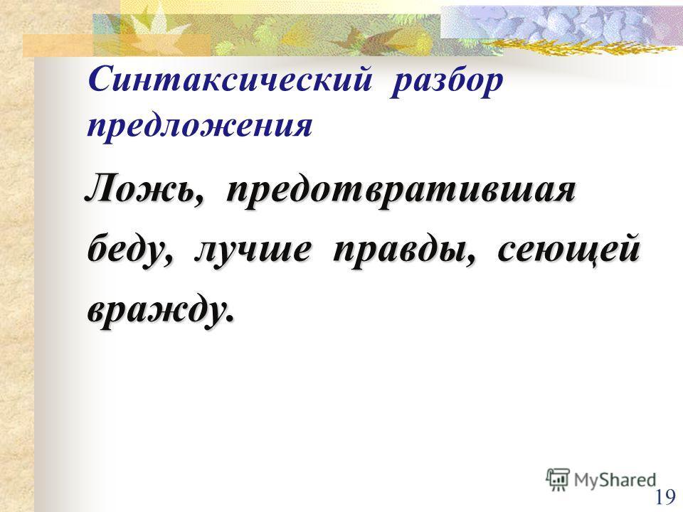 19 Синтаксический разбор предложения Ложь, предотвратившая беду, лучше правды, сеющей вражду.