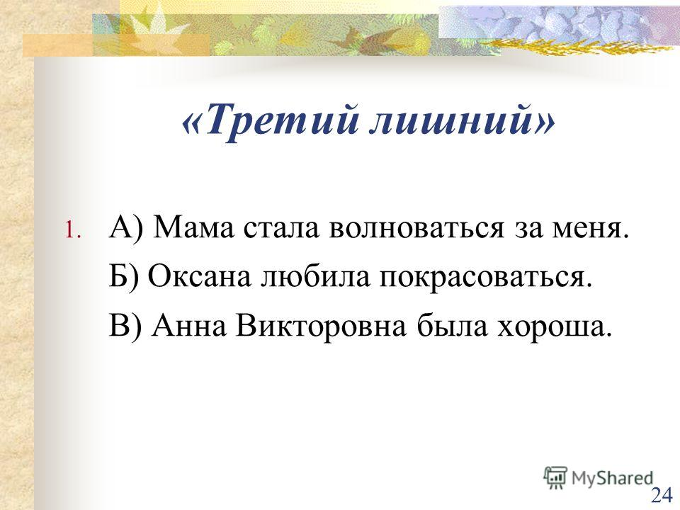 24 «Третий лишний» 1. А) Мама стала волноваться за меня. Б) Оксана любила покрасоваться. В) Анна Викторовна была хороша.