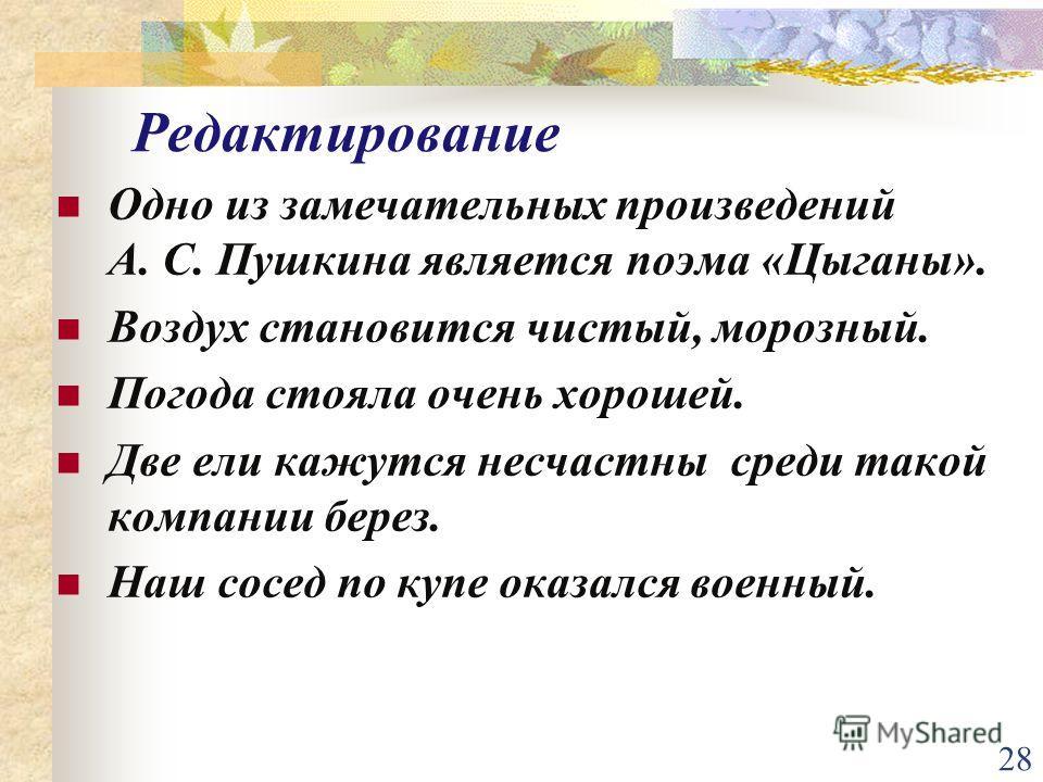 28 Редактирование Одно из замечательных произведений А. С. Пушкина является поэма «Цыганы». Воздух становится чистый, морозный. Погода стояла очень хорошей. Две ели кажутся несчастны среди такой компании берез. Наш сосед по купе оказался военный.