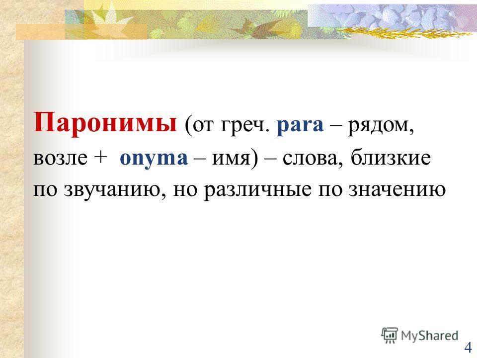 4 Паронимы (от греч. para – рядом, возле + onyma – имя) – слова, близкие по звучанию, но различные по значению