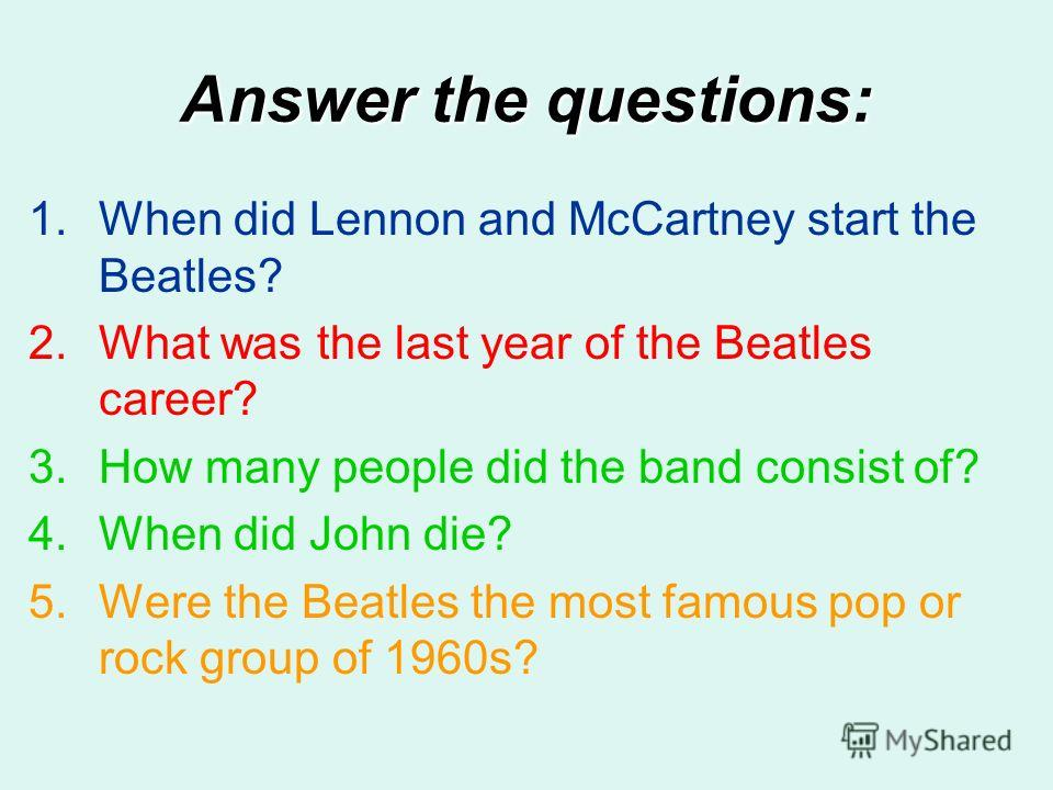 Answer the questions: 1.When did Lennon and McCartney start the Beatles? 2.What was the last year of the Beatles career? 3.How many people did the band consist of? 4.When did John die? 5.Were the Beatles the most famous pop or rock group of 1960s?