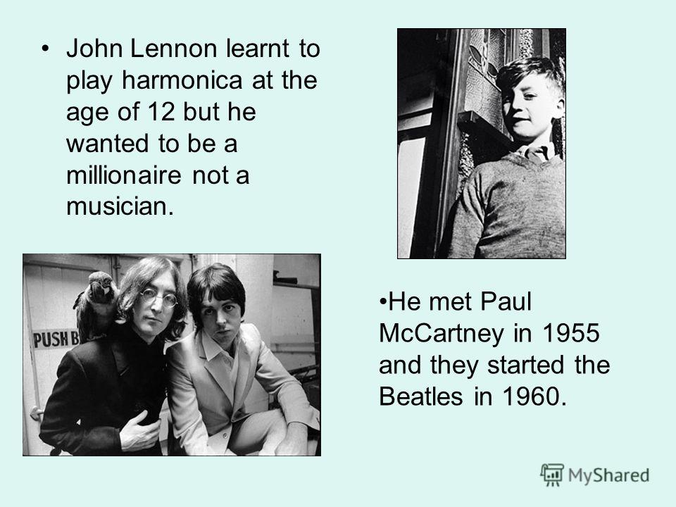 John Lennon learnt to play harmonica at the age of 12 but he wanted to be a millionaire not a musician. He met Paul McCartney in 1955 and they started the Beatles in 1960.