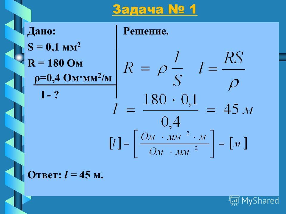 Задача 1 Дано: Решение. S = 0,1 мм 2 R = 180 Ом l - ? Ответ: l = 45 м. ρ=0,4 Ом·мм 2 /м