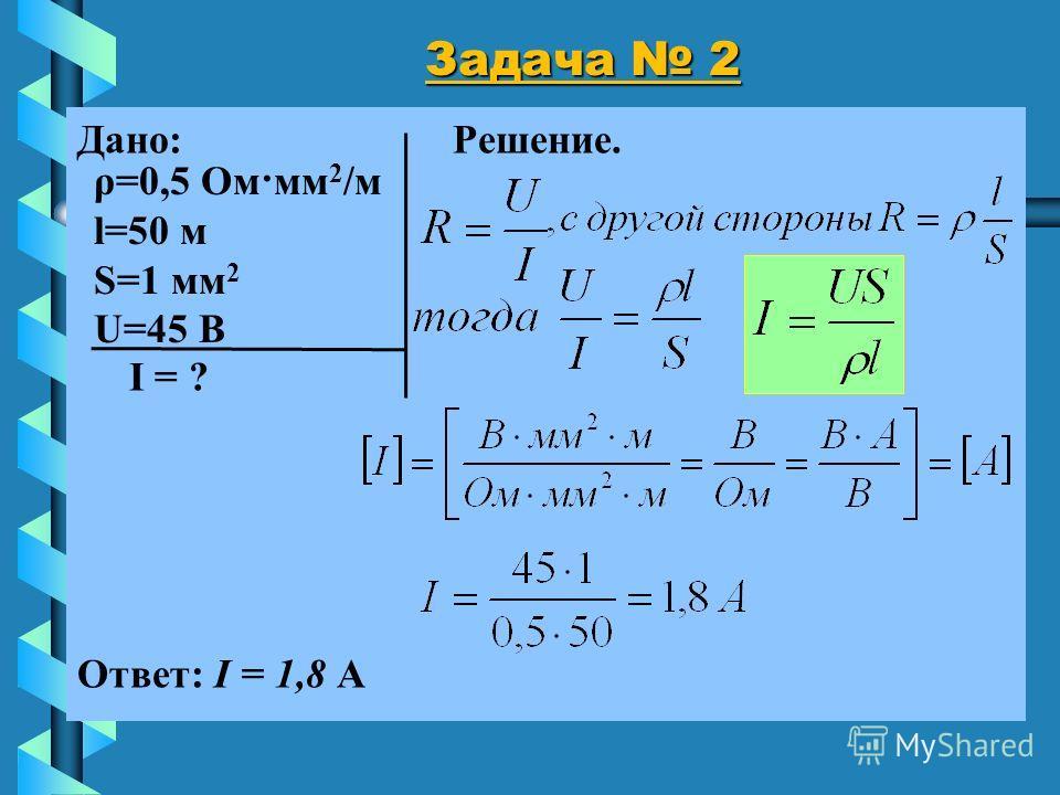 Задача 2 Дано: Решение. I = ? Ответ: I = 1,8 А ρ=0,5 Ом·мм 2 /м l=50 м S=1 мм 2 U=45 В